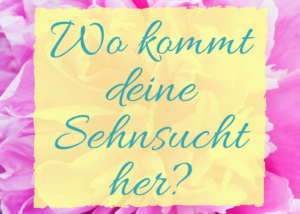 Read more about the article Wo kommt deine Sehnsucht her?